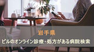 低用量ピルやアフターピルのオンライン診療がある病院を岩手県で検索します